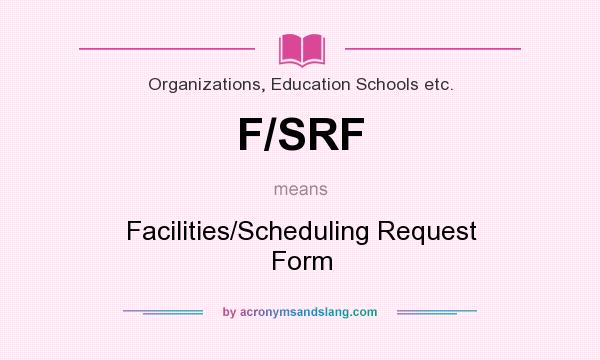What does F/SRF mean? It stands for Facilities/Scheduling Request Form