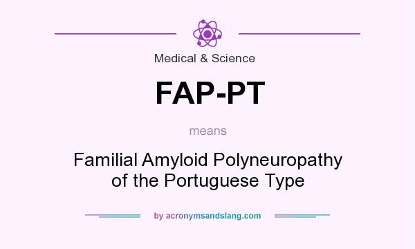 What does FAP-PT mean? It stands for Familial Amyloid Polyneuropathy of the Portuguese Type