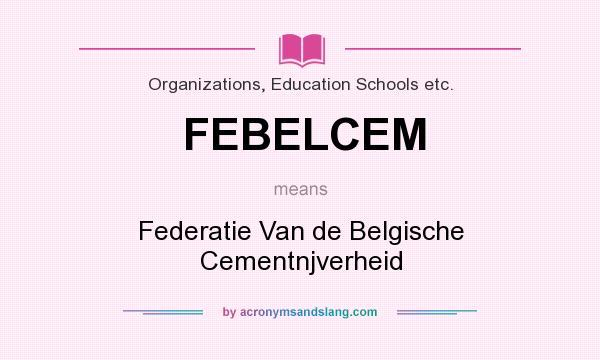 What does FEBELCEM mean? It stands for Federatie Van de Belgische Cementnjverheid