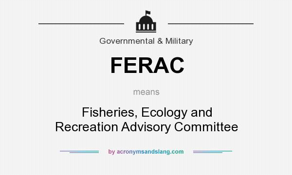 What does FERAC mean? It stands for Fisheries, Ecology and Recreation Advisory Committee