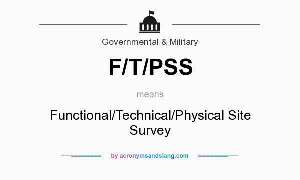 What does F/T/PSS mean? It stands for Functional/Technical/Physical Site Survey