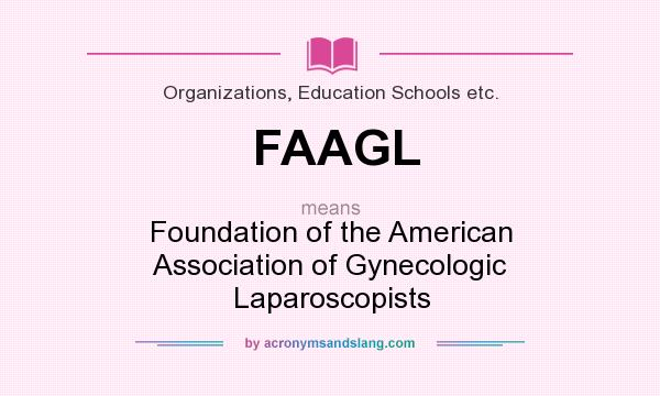 What does FAAGL mean? It stands for Foundation of the American Association of Gynecologic Laparoscopists