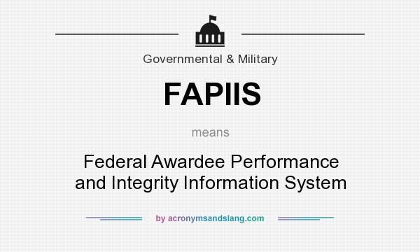 What does FAPIIS mean? It stands for Federal Awardee Performance and Integrity Information System