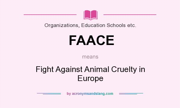 What does FAACE mean? It stands for Fight Against Animal Cruelty in Europe