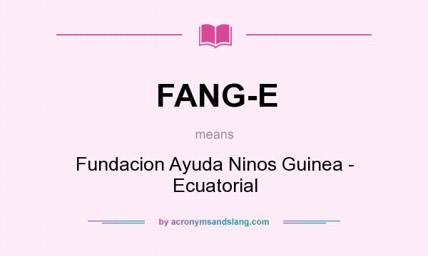What does FANG-E mean? It stands for Fundacion Ayuda Ninos Guinea - Ecuatorial