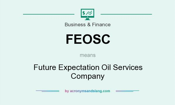 What does FEOSC mean? It stands for Future Expectation Oil Services Company