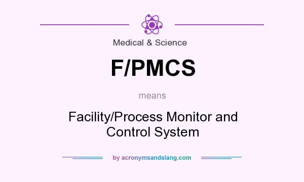 What does F/PMCS mean? It stands for Facility/Process Monitor and Control System
