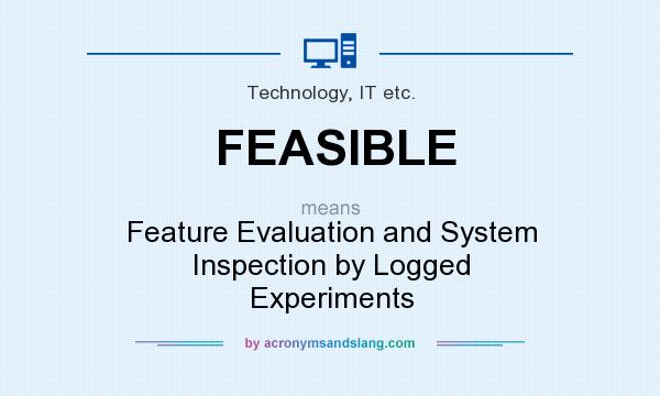 Superior What Does FEASIBLE Mean?   Definition Of FEASIBLE   FEASIBLE Stands For  Feature Evaluation And System Inspection By Logged Experiments.