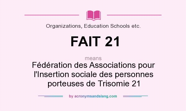 What does FAIT 21 mean? It stands for Fédération des Associations pour l`Insertion sociale des personnes porteuses de Trisomie 21