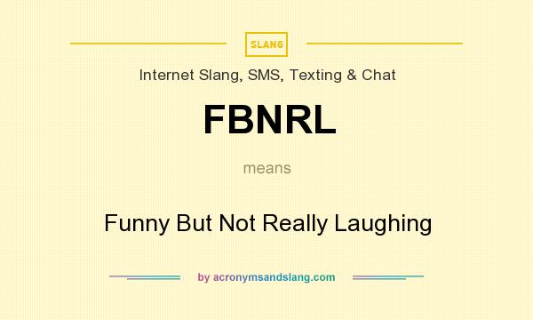 What does FBNRL mean? It stands for Funny But Not Really Laughing