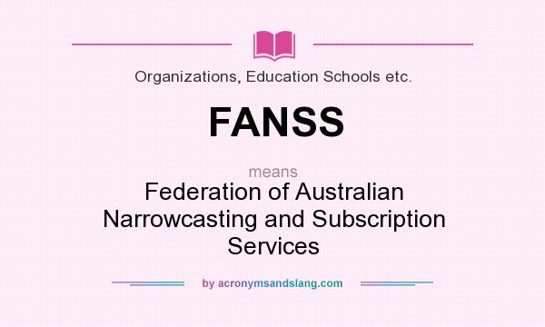 What does FANSS mean? It stands for Federation of Australian Narrowcasting and Subscription Services
