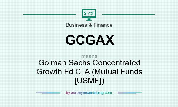 What does GCGAX mean? It stands for Golman Sachs Concentrated Growth Fd Cl A (Mutual Funds [USMF])