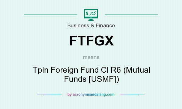What does FTFGX mean? It stands for Tpln Foreign Fund Cl R6 (Mutual Funds [USMF])