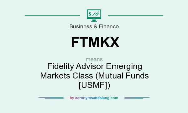 What does FTMKX mean? It stands for Fidelity Advisor Emerging Markets Class (Mutual Funds [USMF])