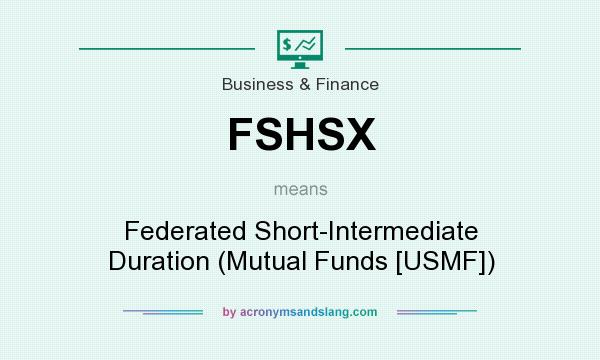 What does FSHSX mean? It stands for Federated Short-Intermediate Duration (Mutual Funds [USMF])