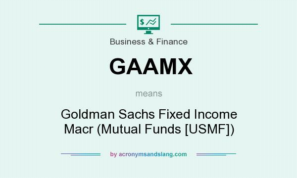 What does GAAMX mean? It stands for Goldman Sachs Fixed Income Macr (Mutual Funds [USMF])