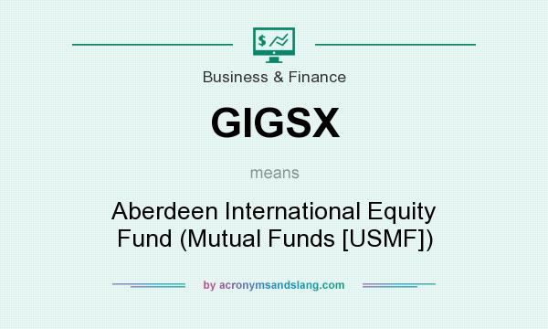What does GIGSX mean? It stands for Aberdeen International Equity Fund (Mutual Funds [USMF])