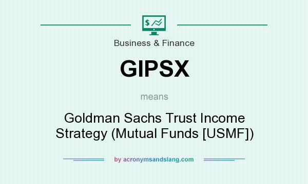 What does GIPSX mean? It stands for Goldman Sachs Trust Income Strategy (Mutual Funds [USMF])
