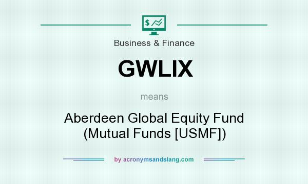What does GWLIX mean? It stands for Aberdeen Global Equity Fund (Mutual Funds [USMF])