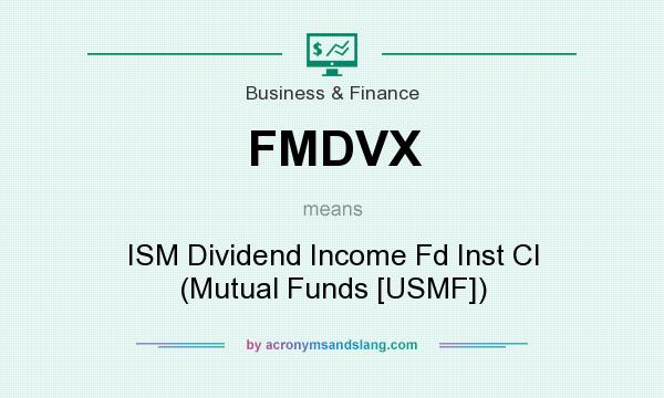 What does FMDVX mean? It stands for ISM Dividend Income Fd Inst Cl (Mutual Funds [USMF])