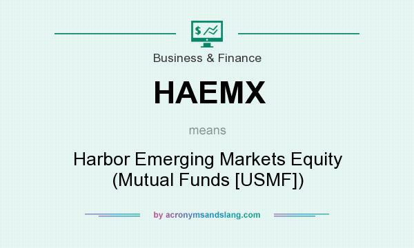 What does HAEMX mean? It stands for Harbor Emerging Markets Equity (Mutual Funds [USMF])