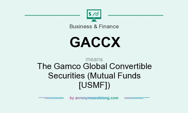 What does GACCX mean? It stands for The Gamco Global Convertible Securities (Mutual Funds [USMF])