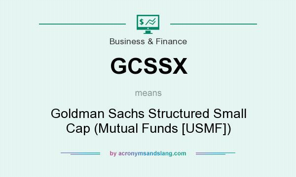 What does GCSSX mean? It stands for Goldman Sachs Structured Small Cap (Mutual Funds [USMF])