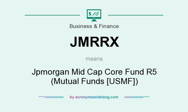 What does JMRRX mean? It stands for Jpmorgan Mid Cap Core Fund R5 (Mutual Funds [USMF])