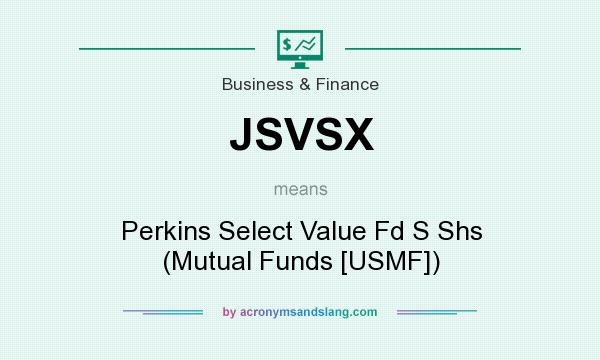 What does JSVSX mean? It stands for Perkins Select Value Fd S Shs (Mutual Funds [USMF])