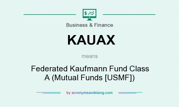 What does KAUAX mean? It stands for Federated Kaufmann Fund Class A (Mutual Funds [USMF])