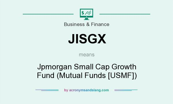 What does JISGX mean? It stands for Jpmorgan Small Cap Growth Fund (Mutual Funds [USMF])