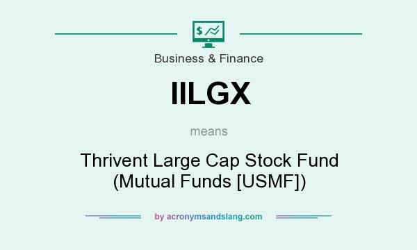 What does IILGX mean? It stands for Thrivent Large Cap Stock Fund (Mutual Funds [USMF])