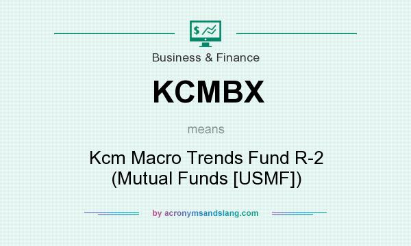 What does KCMBX mean? It stands for Kcm Macro Trends Fund R-2 (Mutual Funds [USMF])