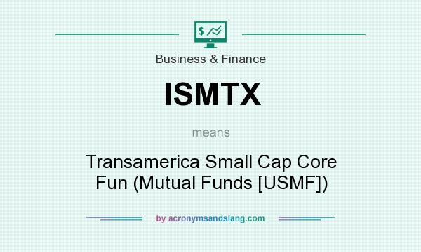 What does ISMTX mean? It stands for Transamerica Small Cap Core Fun (Mutual Funds [USMF])