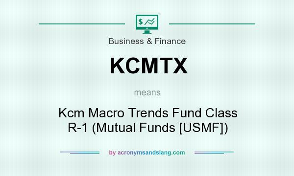 What does KCMTX mean? It stands for Kcm Macro Trends Fund Class R-1 (Mutual Funds [USMF])