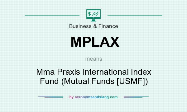 What does MPLAX mean? It stands for Mma Praxis International Index Fund (Mutual Funds [USMF])