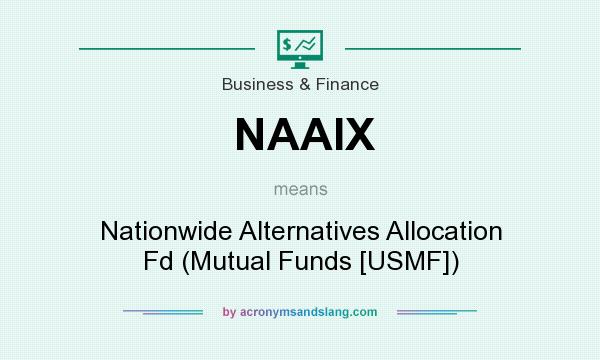 What does NAAIX mean? It stands for Nationwide Alternatives Allocation Fd (Mutual Funds [USMF])
