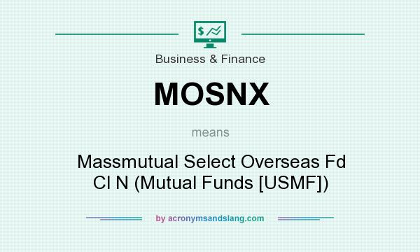 What does MOSNX mean? It stands for Massmutual Select Overseas Fd Cl N (Mutual Funds [USMF])