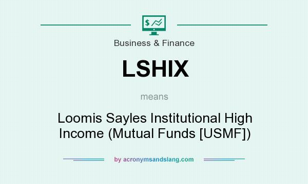 What does LSHIX mean? It stands for Loomis Sayles Institutional High Income (Mutual Funds [USMF])