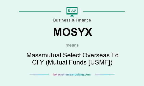 What does MOSYX mean? It stands for Massmutual Select Overseas Fd Cl Y (Mutual Funds [USMF])