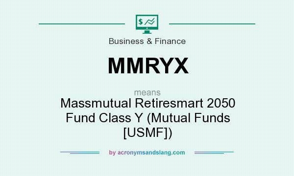 What does MMRYX mean? It stands for Massmutual Retiresmart 2050 Fund Class Y (Mutual Funds [USMF])