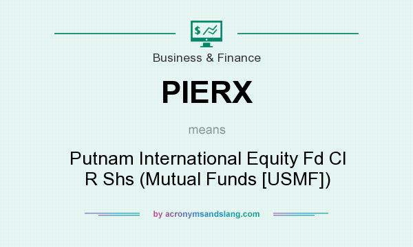 What does PIERX mean? It stands for Putnam International Equity Fd Cl R Shs (Mutual Funds [USMF])