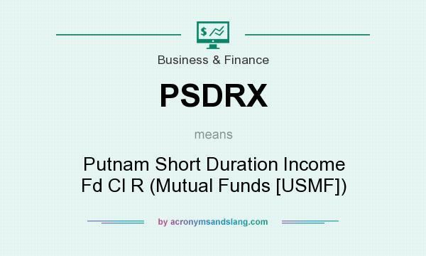 What does PSDRX mean? It stands for Putnam Short Duration Income Fd Cl R (Mutual Funds [USMF])