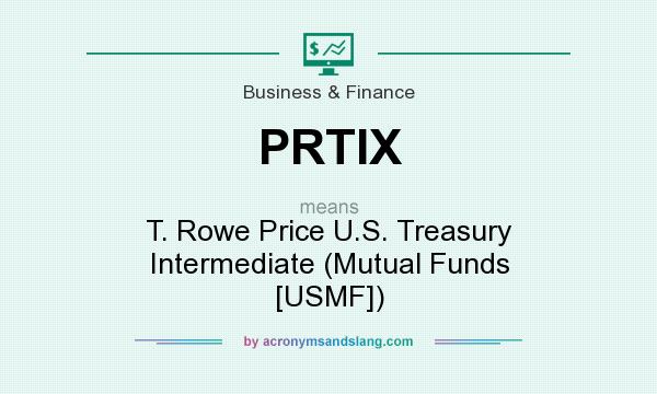 What does PRTIX mean? It stands for T. Rowe Price U.S. Treasury Intermediate (Mutual Funds [USMF])
