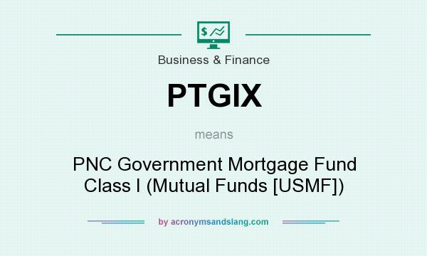 What does PTGIX mean? It stands for PNC Government Mortgage Fund Class I (Mutual Funds [USMF])