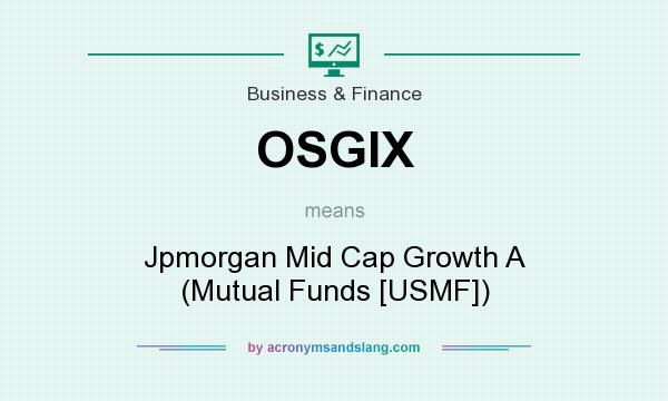What does OSGIX mean? It stands for Jpmorgan Mid Cap Growth A (Mutual Funds [USMF])