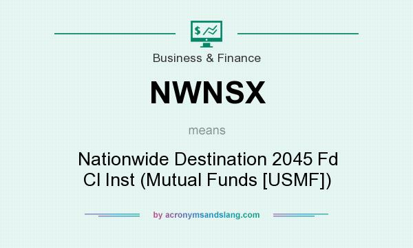 What does NWNSX mean? It stands for Nationwide Destination 2045 Fd Cl Inst (Mutual Funds [USMF])