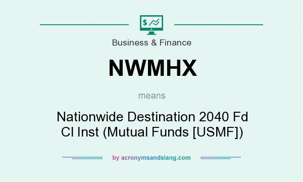 What does NWMHX mean? It stands for Nationwide Destination 2040 Fd Cl Inst (Mutual Funds [USMF])