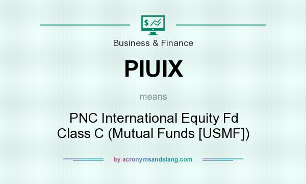 What does PIUIX mean? It stands for PNC International Equity Fd Class C (Mutual Funds [USMF])