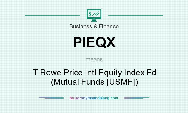 What does PIEQX mean? It stands for T Rowe Price Intl Equity Index Fd (Mutual Funds [USMF])